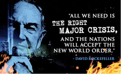 All we need is the right major crisis, and the nations will accept the New World Order. -David Rockefeller